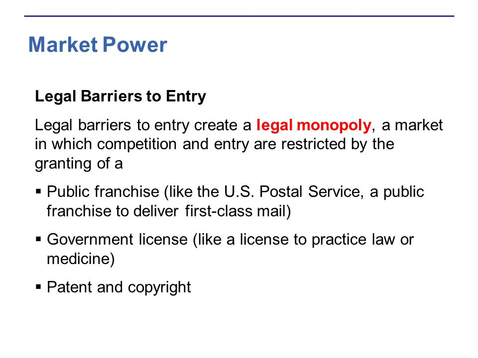Market Power Legal Barriers to Entry Legal barriers to entry create a legal monopoly, a market in which competition and entry are restricted by the granting of a Public franchise (like the U.S.
