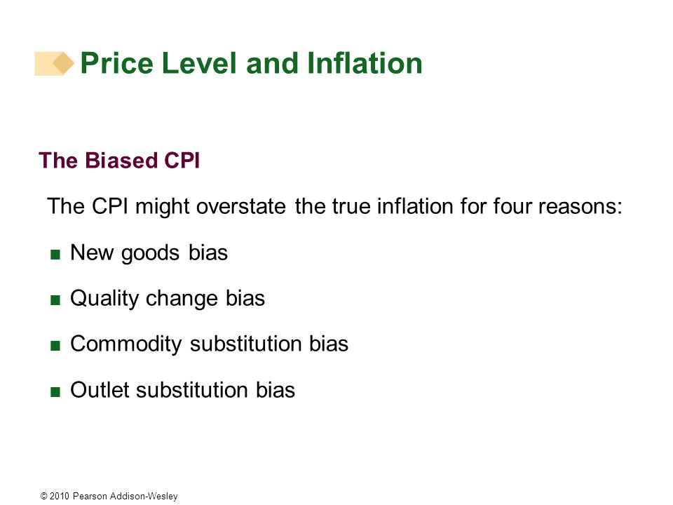 © 2010 Pearson Addison-Wesley Price Level and Inflation The Biased CPI The CPI might overstate the true inflation for four reasons: New goods bias Qua