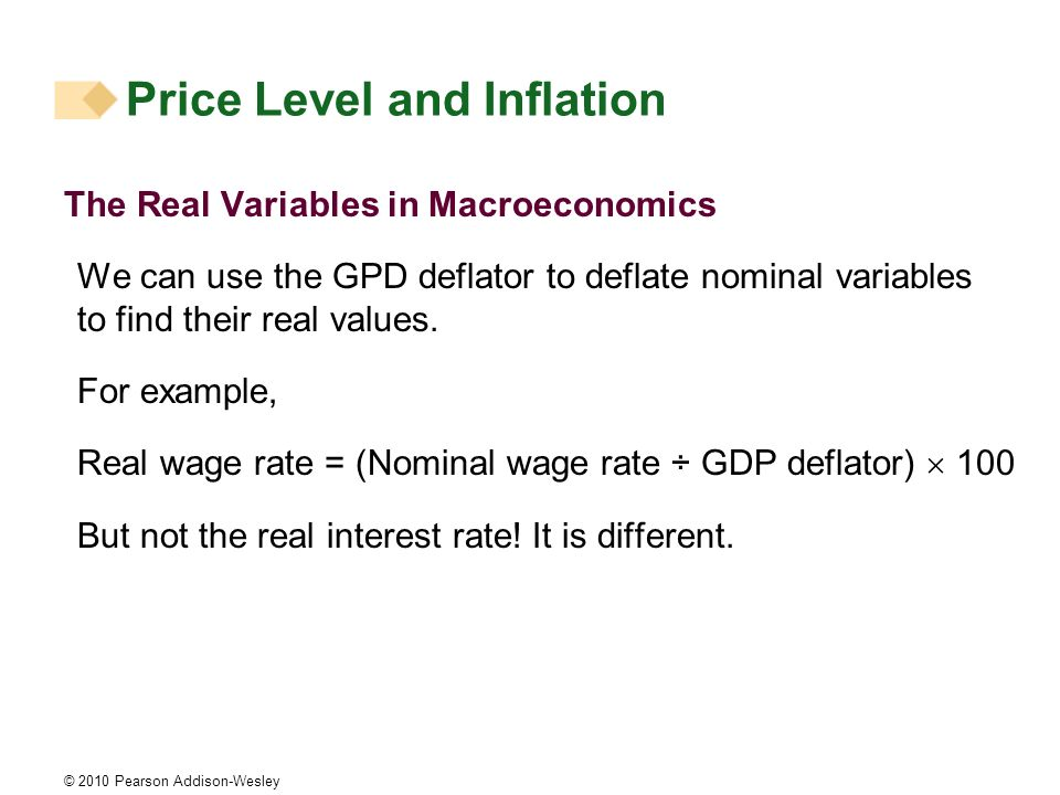 © 2010 Pearson Addison-Wesley Price Level and Inflation The Real Variables in Macroeconomics We can use the GPD deflator to deflate nominal variables