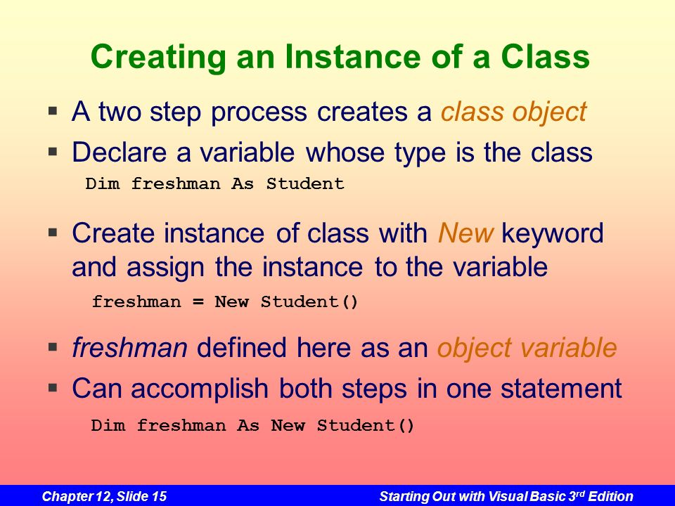 Chapter 12, Slide 15Starting Out with Visual Basic 3 rd Edition Creating an Instance of a Class A two step process creates a class object Declare a va