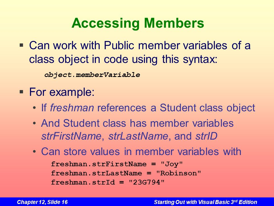 Chapter 12, Slide 16Starting Out with Visual Basic 3 rd Edition Accessing Members Can work with Public member variables of a class object in code usin