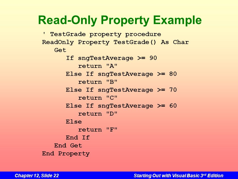 Chapter 12, Slide 22Starting Out with Visual Basic 3 rd Edition Read-Only Property Example ' TestGrade property procedure ReadOnly Property TestGrade(