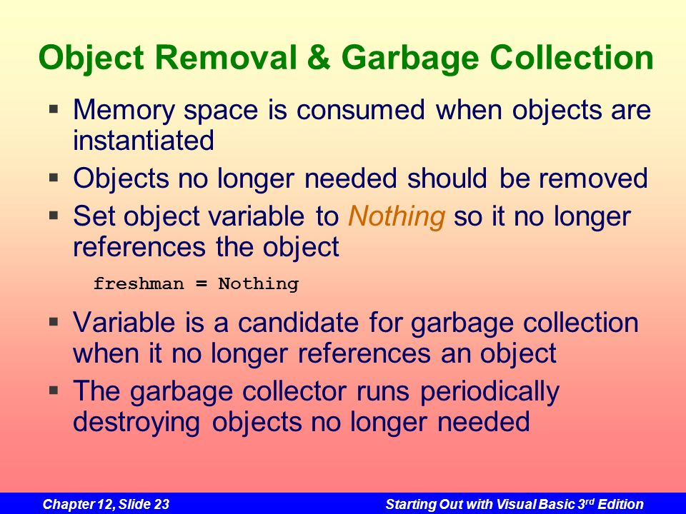 Chapter 12, Slide 23Starting Out with Visual Basic 3 rd Edition Object Removal & Garbage Collection Memory space is consumed when objects are instanti