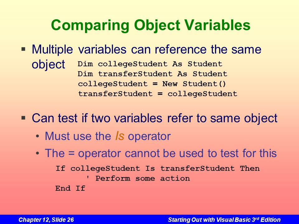 Chapter 12, Slide 26Starting Out with Visual Basic 3 rd Edition Comparing Object Variables Multiple variables can reference the same object Can test i