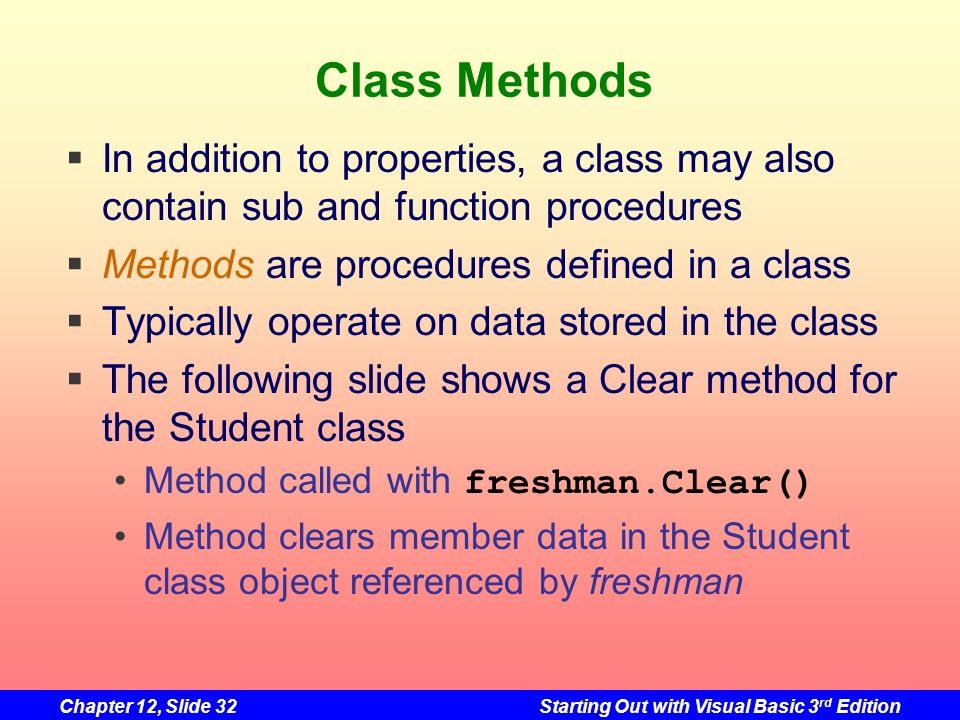 Chapter 12, Slide 32Starting Out with Visual Basic 3 rd Edition Class Methods In addition to properties, a class may also contain sub and function pro