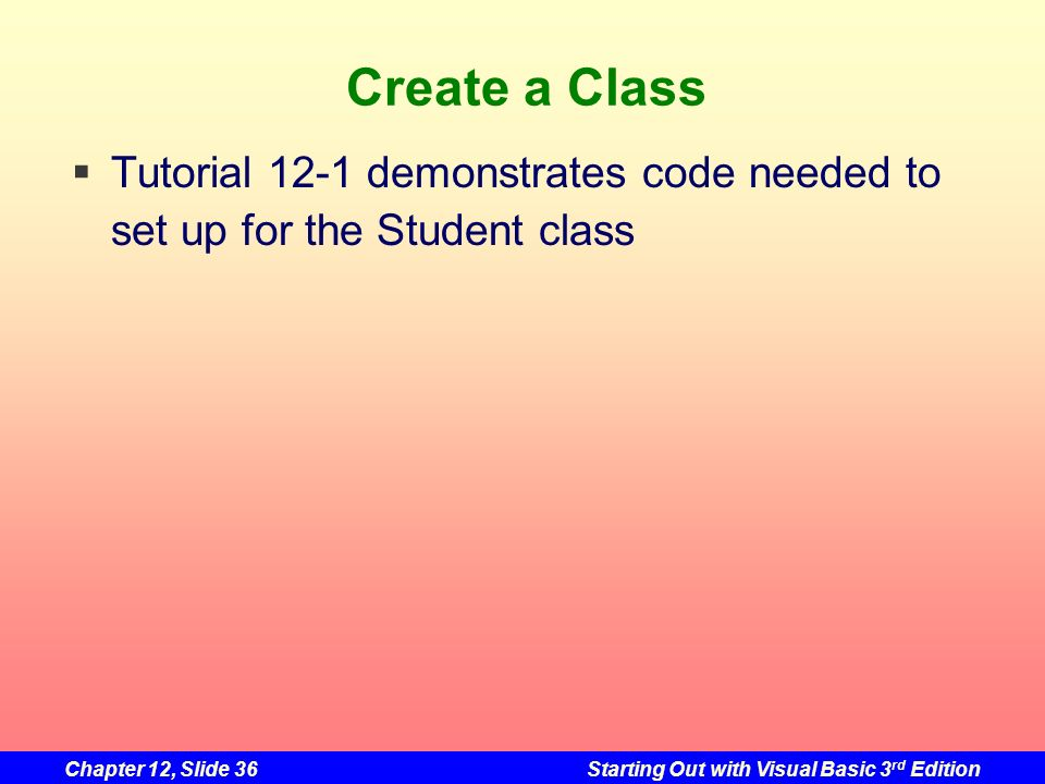 Chapter 12, Slide 36Starting Out with Visual Basic 3 rd Edition Create a Class Tutorial 12-1 demonstrates code needed to set up for the Student class