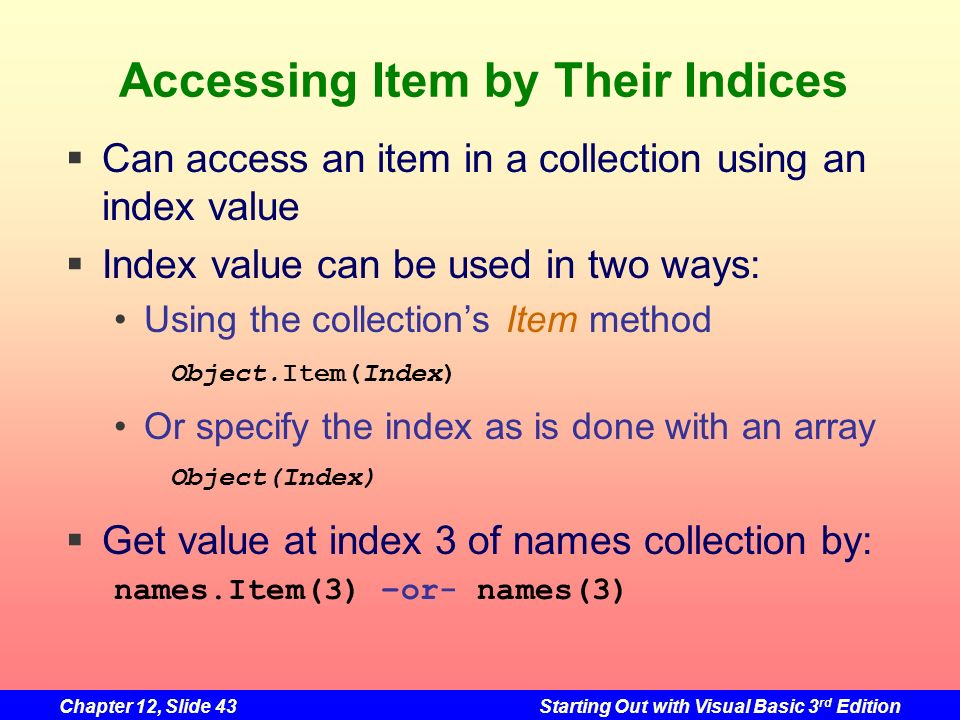 Chapter 12, Slide 43Starting Out with Visual Basic 3 rd Edition Accessing Item by Their Indices Can access an item in a collection using an index valu