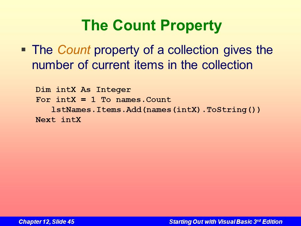 Chapter 12, Slide 45Starting Out with Visual Basic 3 rd Edition The Count Property The Count property of a collection gives the number of current item
