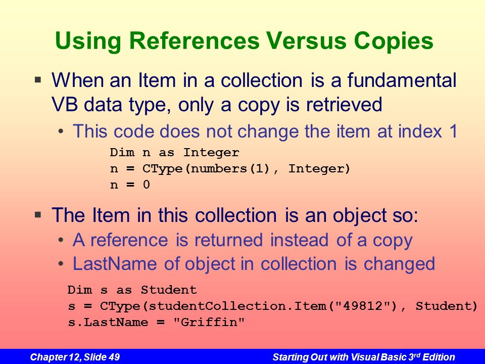 Chapter 12, Slide 49Starting Out with Visual Basic 3 rd Edition Using References Versus Copies When an Item in a collection is a fundamental VB data t
