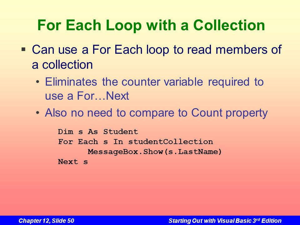 Chapter 12, Slide 50Starting Out with Visual Basic 3 rd Edition For Each Loop with a Collection Dim s As Student For Each s In studentCollection Messa