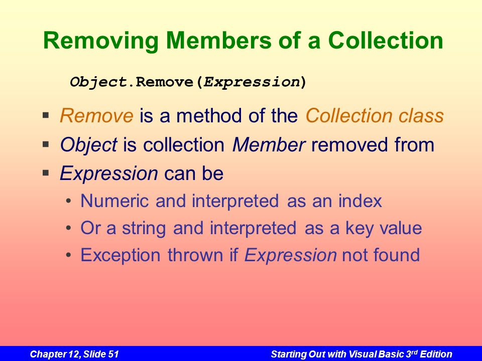 Chapter 12, Slide 51Starting Out with Visual Basic 3 rd Edition Removing Members of a Collection Remove is a method of the Collection class Object is