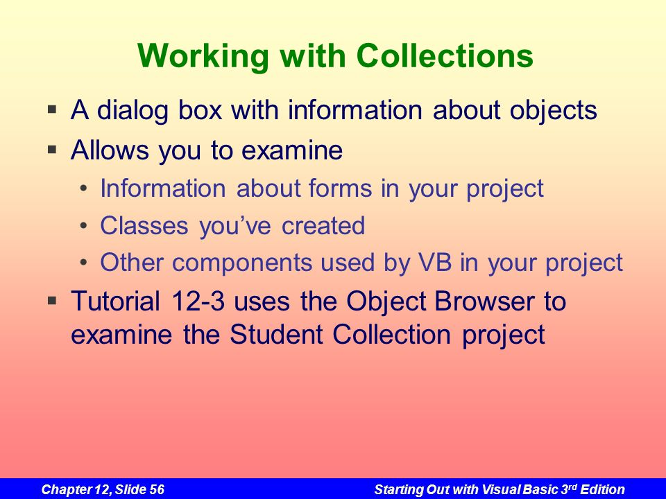 Chapter 12, Slide 56Starting Out with Visual Basic 3 rd Edition Working with Collections A dialog box with information about objects Allows you to exa