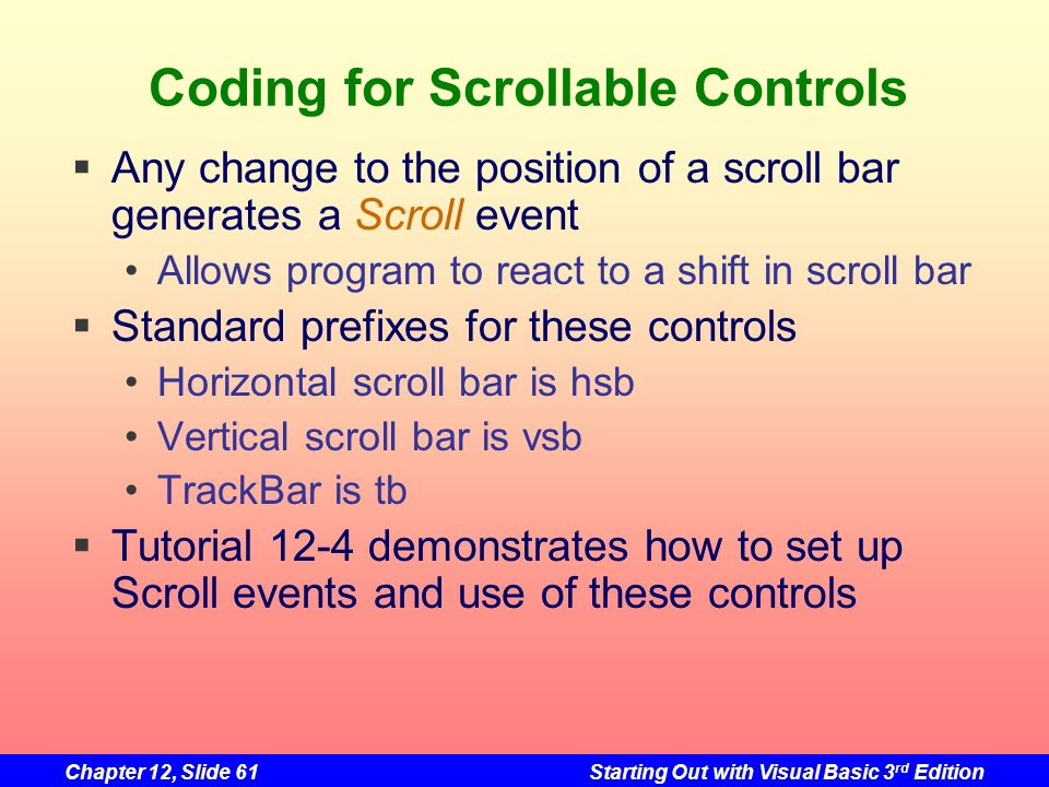 Chapter 12, Slide 61Starting Out with Visual Basic 3 rd Edition Coding for Scrollable Controls Any change to the position of a scroll bar generates a