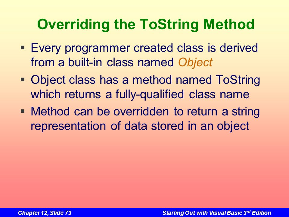 Chapter 12, Slide 73Starting Out with Visual Basic 3 rd Edition Overriding the ToString Method Every programmer created class is derived from a built-