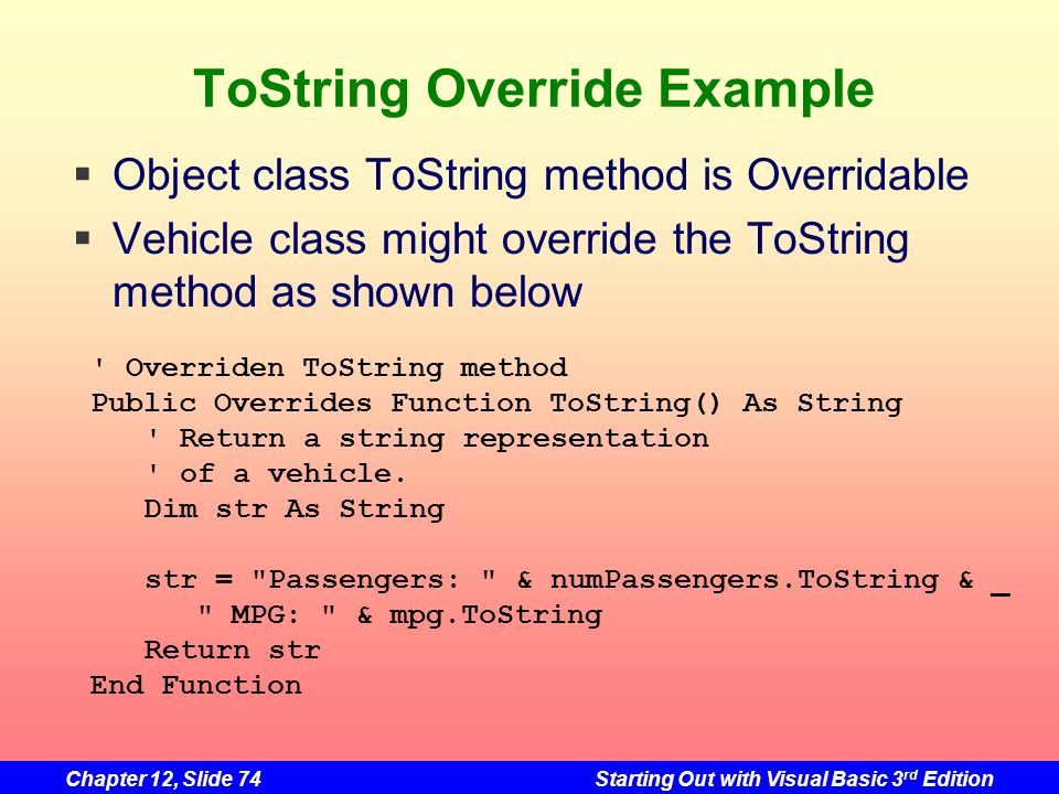 Chapter 12, Slide 74Starting Out with Visual Basic 3 rd Edition ToString Override Example ' Overriden ToString method Public Overrides Function ToStri