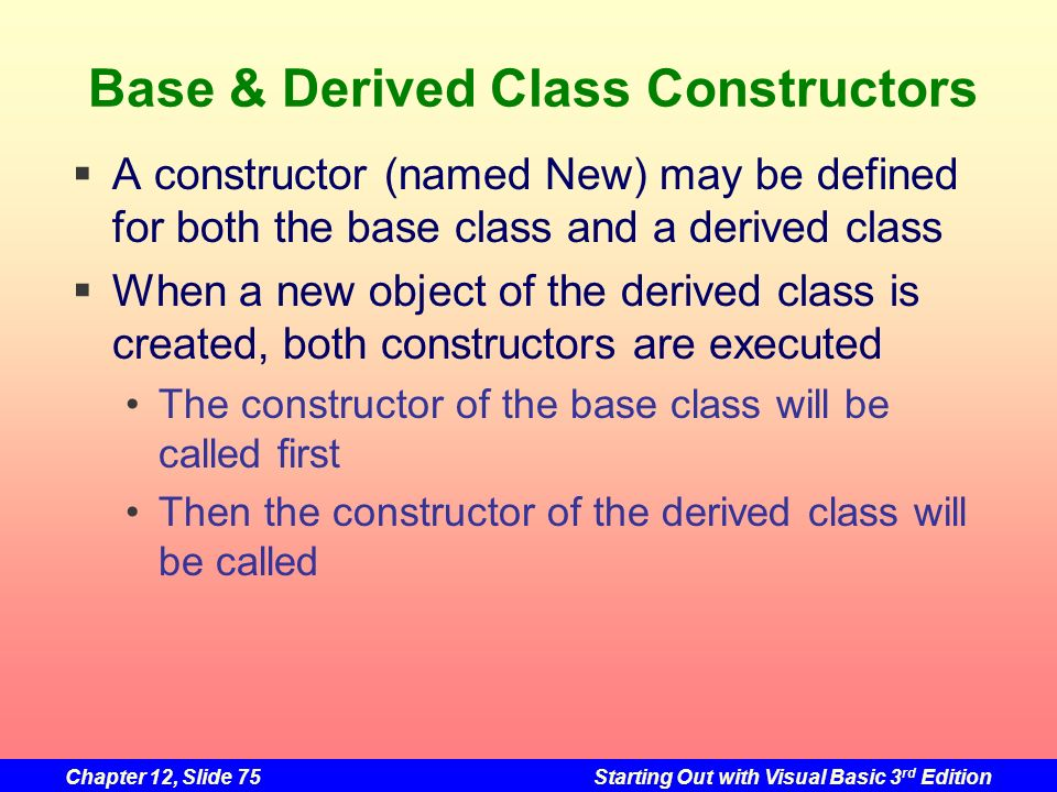 Chapter 12, Slide 75Starting Out with Visual Basic 3 rd Edition Base & Derived Class Constructors A constructor (named New) may be defined for both th