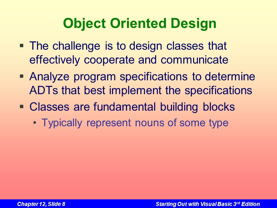 Chapter 12, Slide 8Starting Out with Visual Basic 3 rd Edition Object Oriented Design The challenge is to design classes that effectively cooperate an
