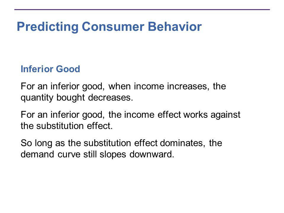 Predicting Consumer Behavior Inferior Good For an inferior good, when income increases, the quantity bought decreases. For an inferior good, the incom