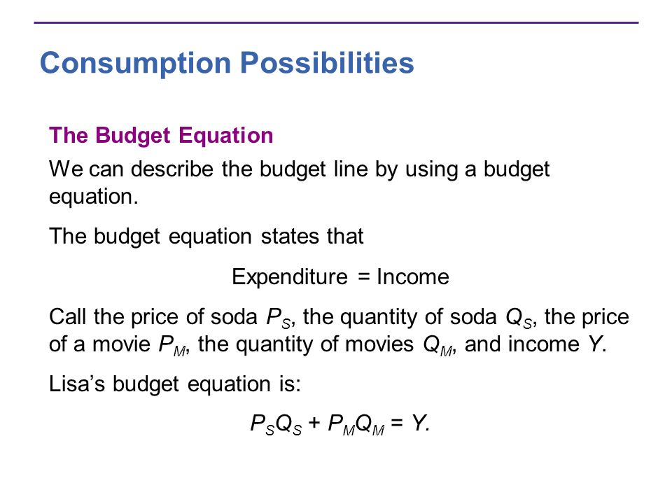 Consumption Possibilities The Budget Equation We can describe the budget line by using a budget equation. The budget equation states that Expenditure