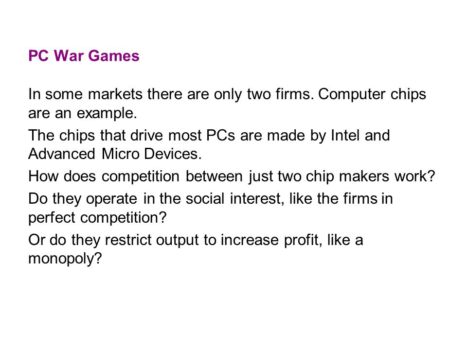 PC War Games In some markets there are only two firms. Computer chips are an example. The chips that drive most PCs are made by Intel and Advanced Mic