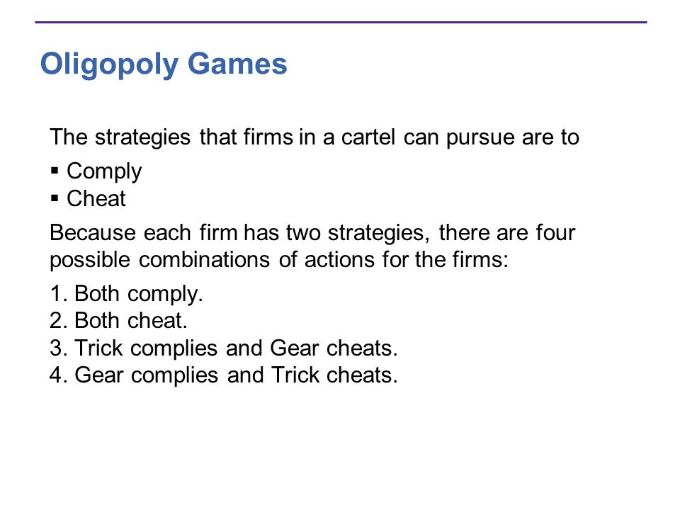 Oligopoly Games The strategies that firms in a cartel can pursue are to Comply Cheat Because each firm has two strategies, there are four possible com