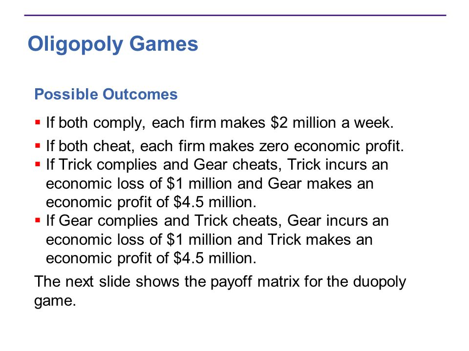 Oligopoly Games Possible Outcomes If both comply, each firm makes $2 million a week. If both cheat, each firm makes zero economic profit. If Trick com