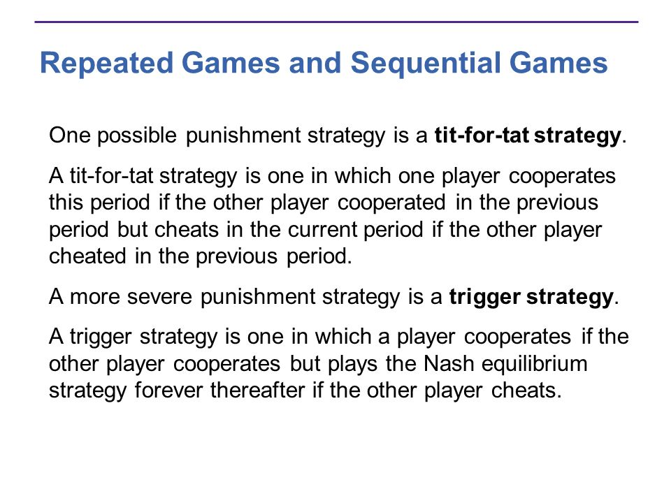 Repeated Games and Sequential Games One possible punishment strategy is a tit-for-tat strategy. A tit-for-tat strategy is one in which one player coop