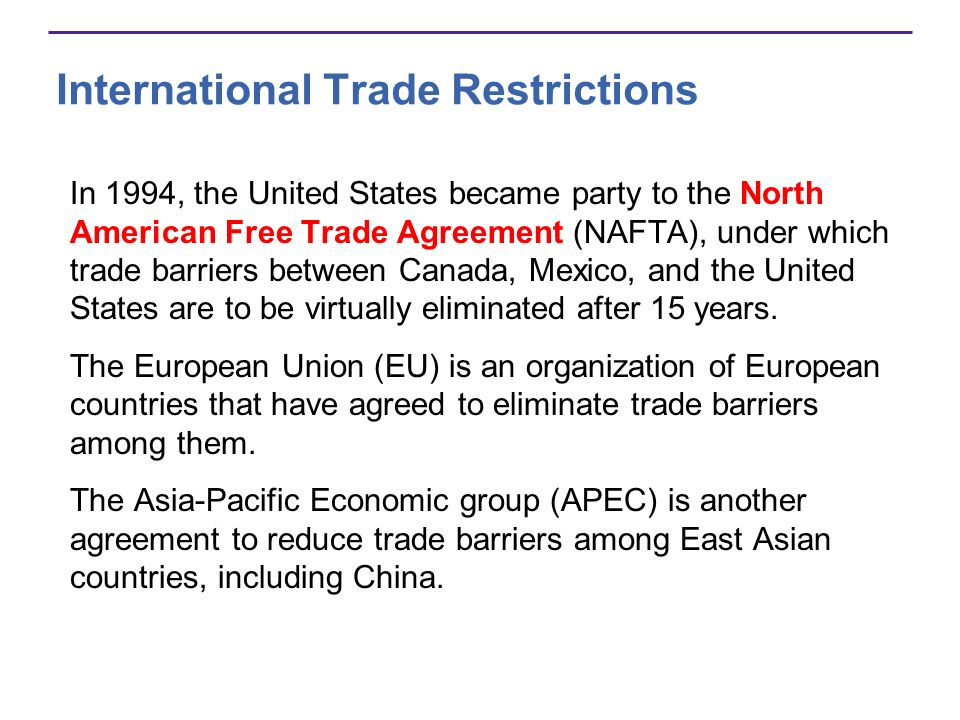 International Trade Restrictions In 1994, the United States became party to the North American Free Trade Agreement (NAFTA), under which trade barrier