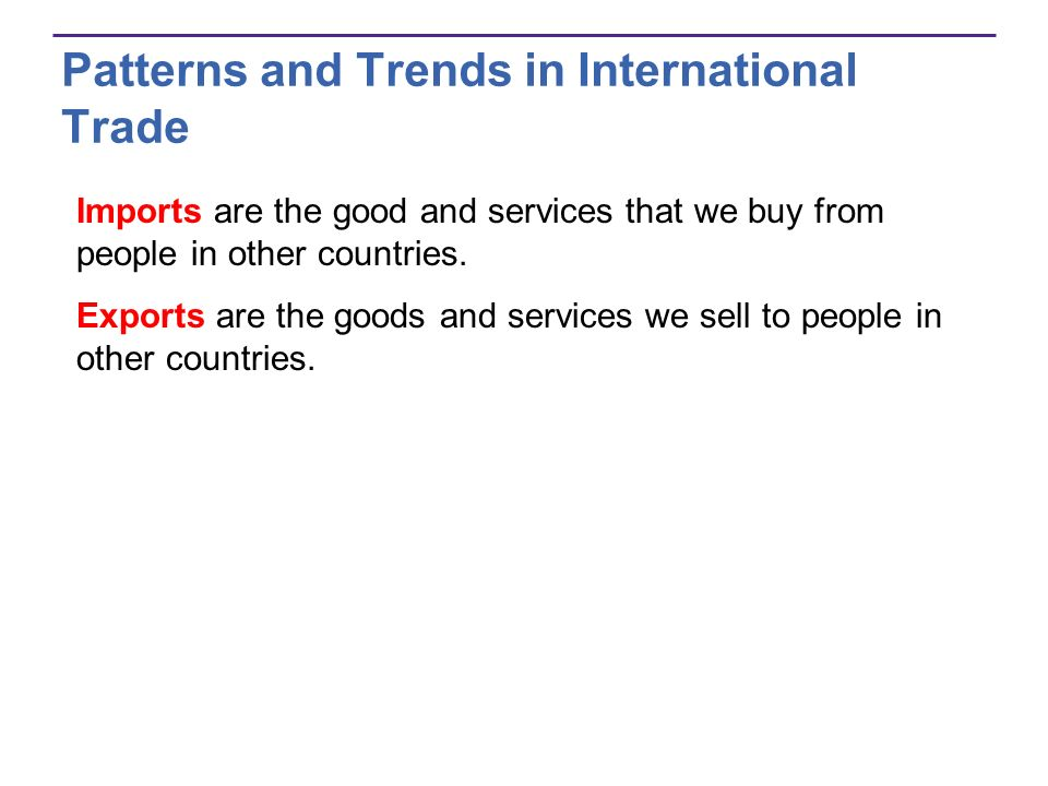 Patterns and Trends in International Trade Imports are the good and services that we buy from people in other countries. Exports are the goods and ser