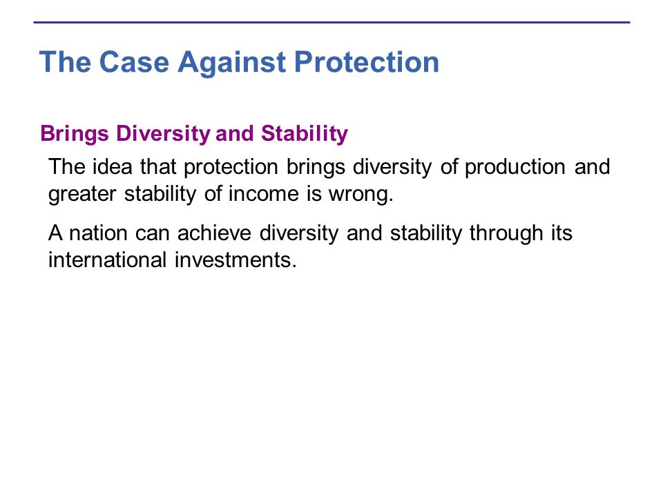 The Case Against Protection Brings Diversity and Stability The idea that protection brings diversity of production and greater stability of income is