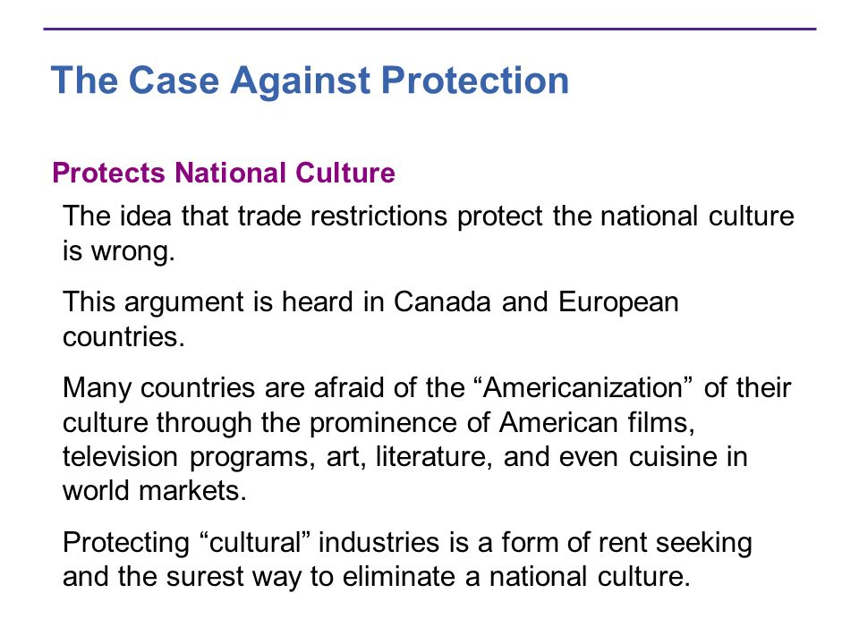 The Case Against Protection Protects National Culture The idea that trade restrictions protect the national culture is wrong. This argument is heard i