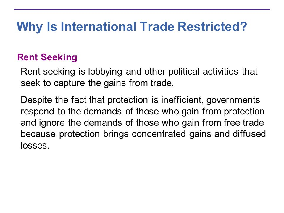 Why Is International Trade Restricted? Rent Seeking Rent seeking is lobbying and other political activities that seek to capture the gains from trade.