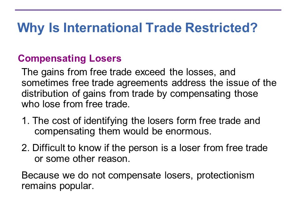 Why Is International Trade Restricted? Compensating Losers The gains from free trade exceed the losses, and sometimes free trade agreements address th