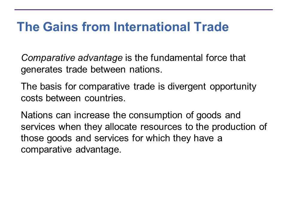 The Gains from International Trade Comparative advantage is the fundamental force that generates trade between nations. The basis for comparative trad