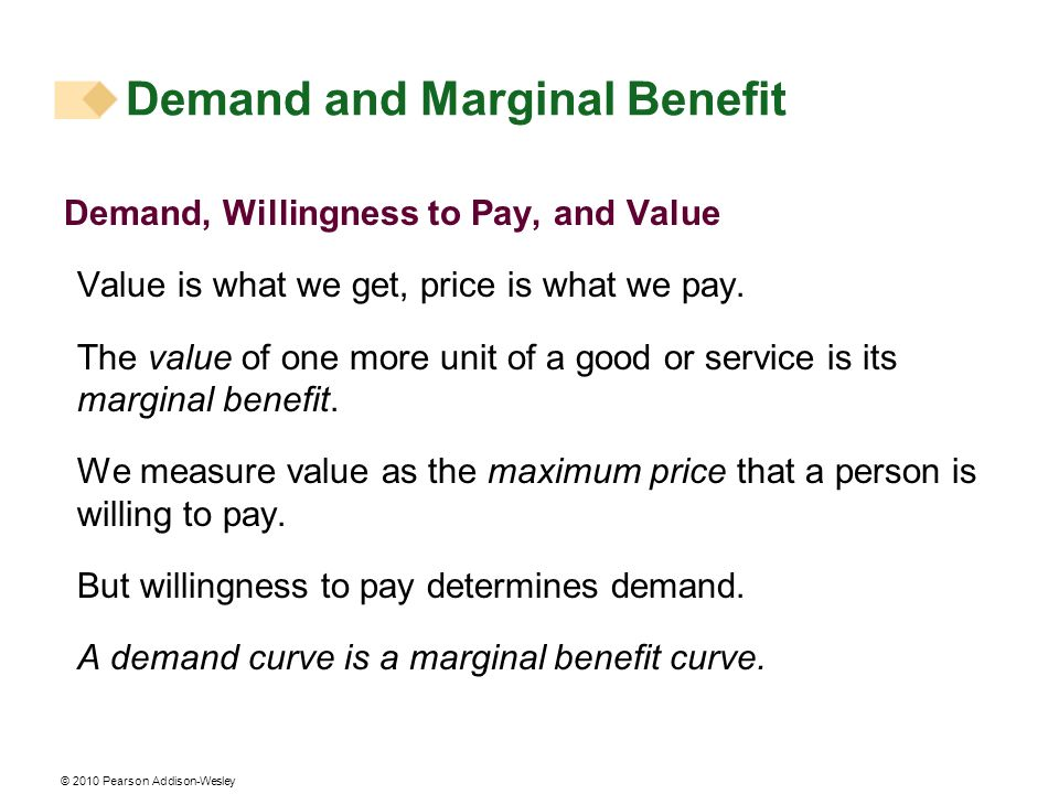 © 2010 Pearson Addison-Wesley Demand and Marginal Benefit Demand, Willingness to Pay, and Value Value is what we get, price is what we pay. The value