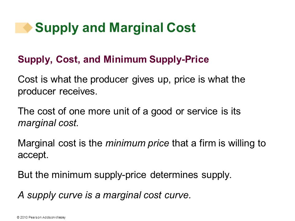 © 2010 Pearson Addison-Wesley Supply and Marginal Cost Supply, Cost, and Minimum Supply-Price Cost is what the producer gives up, price is what the pr