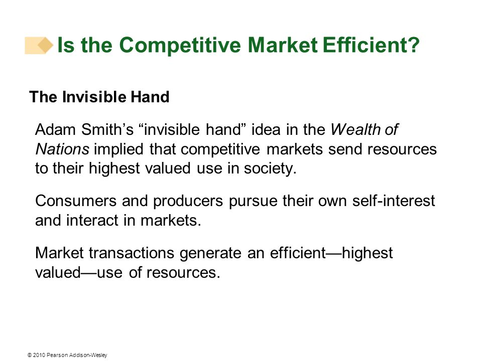 © 2010 Pearson Addison-Wesley The Invisible Hand Adam Smiths invisible hand idea in the Wealth of Nations implied that competitive markets send resour