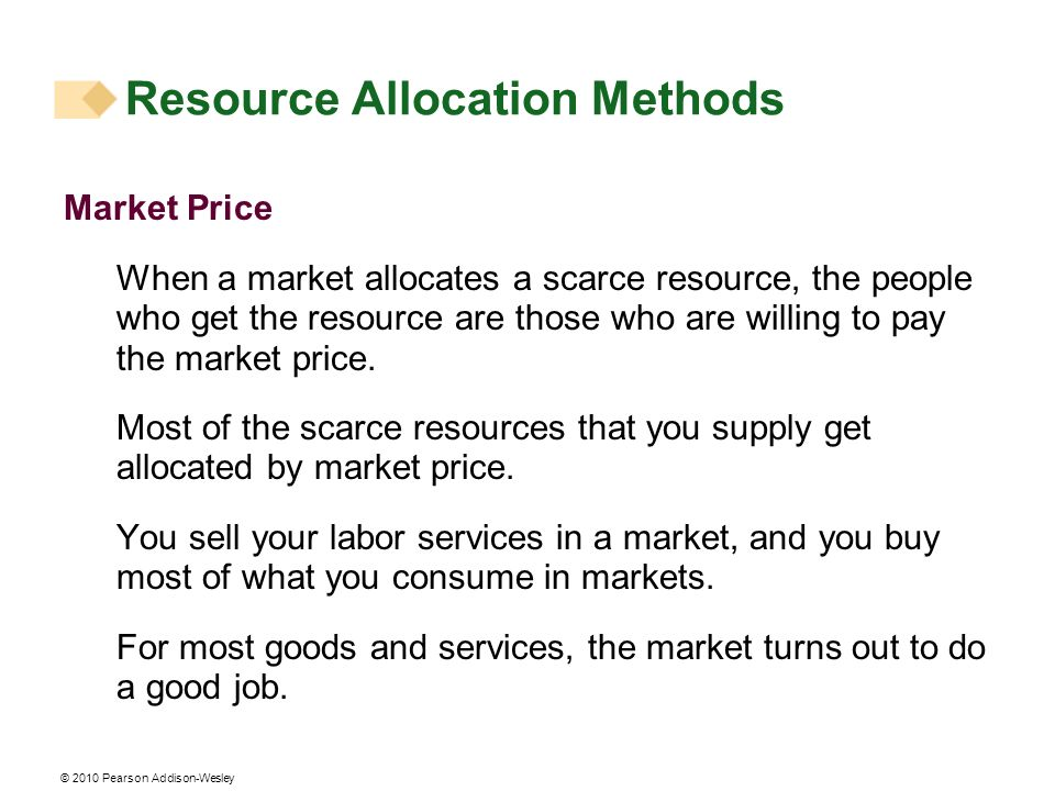 © 2010 Pearson Addison-Wesley Market Price When a market allocates a scarce resource, the people who get the resource are those who are willing to pay