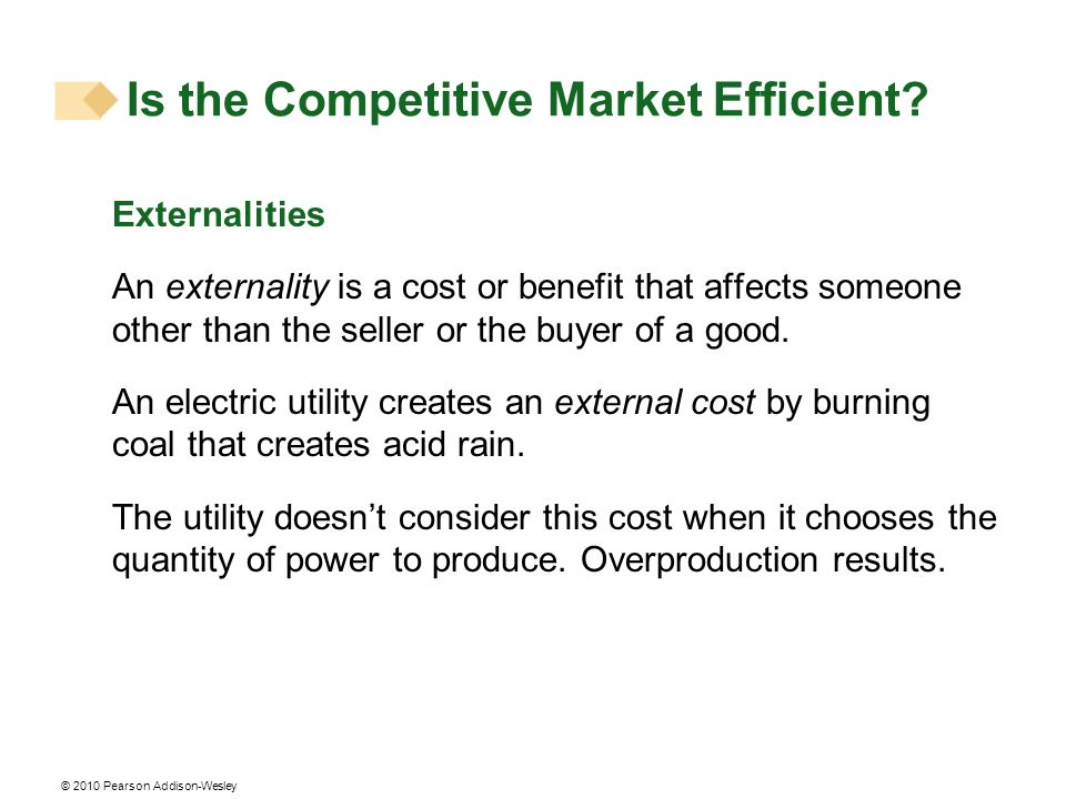 © 2010 Pearson Addison-Wesley Externalities An externality is a cost or benefit that affects someone other than the seller or the buyer of a good. An