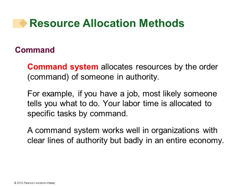 © 2010 Pearson Addison-Wesley Command Command system allocates resources by the order (command) of someone in authority. For example, if you have a jo