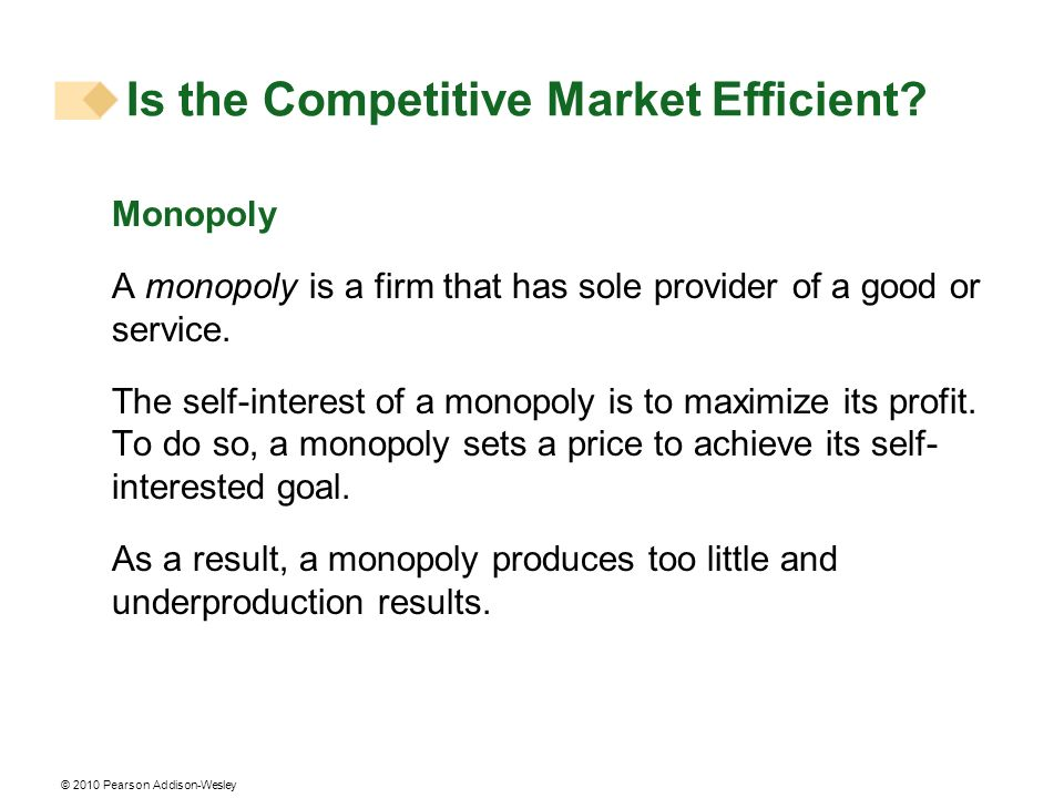 © 2010 Pearson Addison-Wesley Monopoly A monopoly is a firm that has sole provider of a good or service. The self-interest of a monopoly is to maximiz