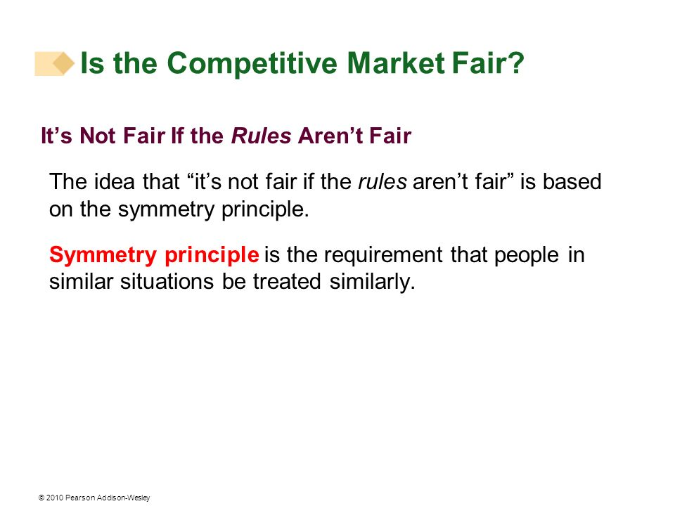 © 2010 Pearson Addison-Wesley Its Not Fair If the Rules Arent Fair The idea that its not fair if the rules arent fair is based on the symmetry princip