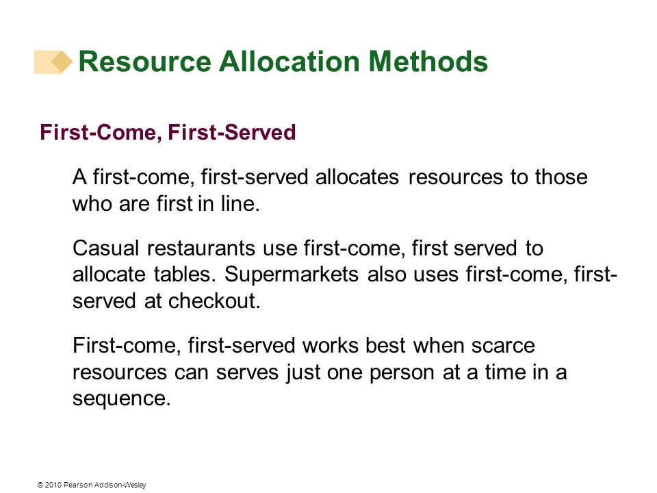 © 2010 Pearson Addison-Wesley First-Come, First-Served A first-come, first-served allocates resources to those who are first in line. Casual restauran