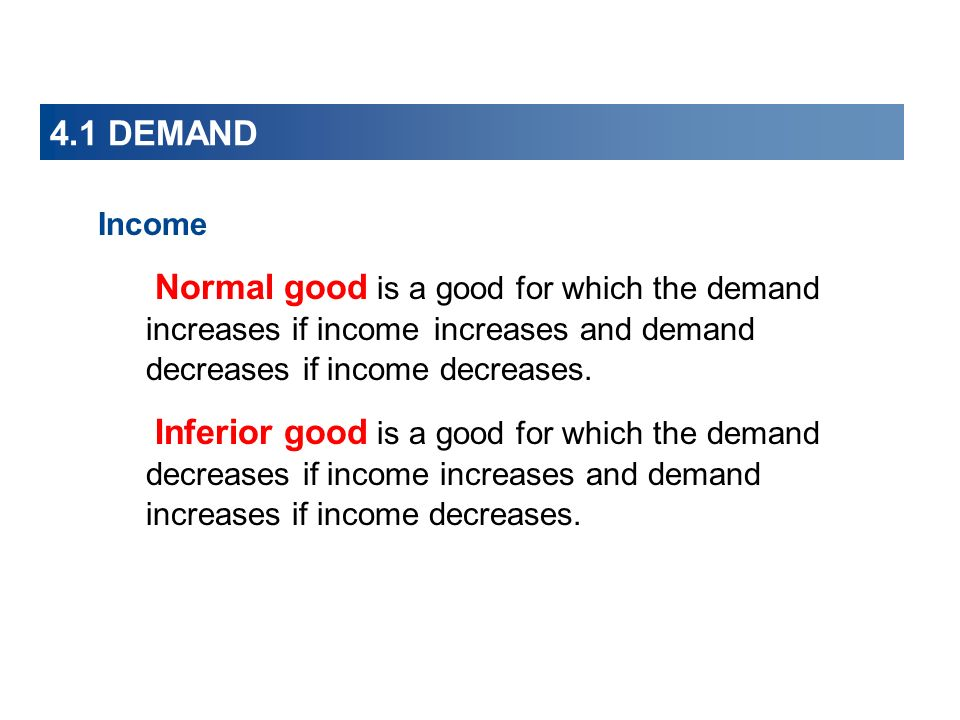 4.1 DEMAND Income Normal good is a good for which the demand increases if income increases and demand decreases if income decreases.