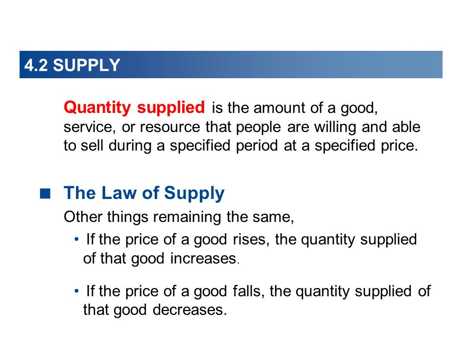 4.2 SUPPLY Quantity supplied is the amount of a good, service, or resource that people are willing and able to sell during a specified period at a specified price.