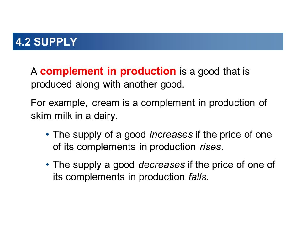 4.2 SUPPLY A complement in production is a good that is produced along with another good.