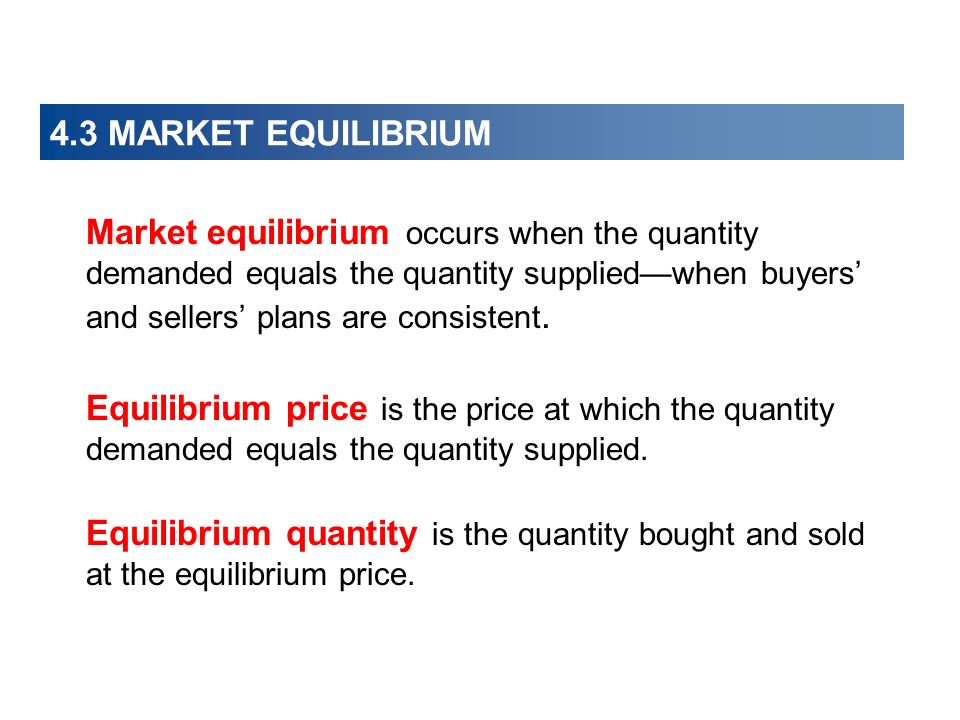 4.3 MARKET EQUILIBRIUM Market equilibrium occurs when the quantity demanded equals the quantity suppliedwhen buyers and sellers plans are consistent.