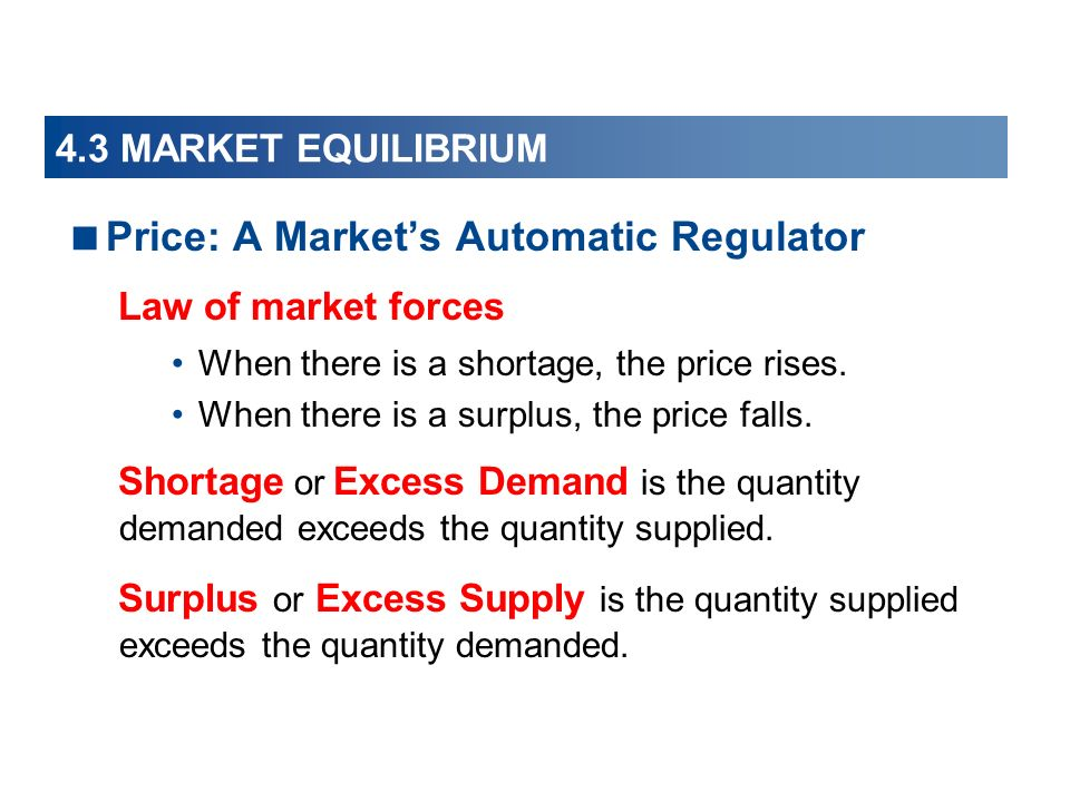 4.3 MARKET EQUILIBRIUM Price: A Markets Automatic Regulator Law of market forces When there is a shortage, the price rises.