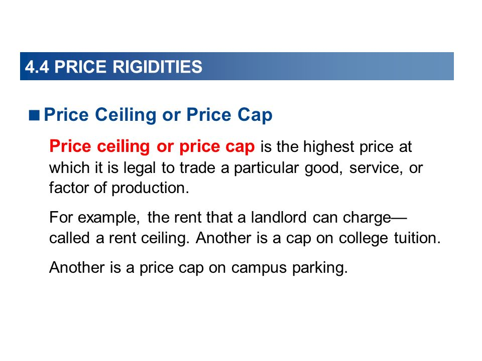 Price Ceiling or Price Cap Price ceiling or price cap is the highest price at which it is legal to trade a particular good, service, or factor of production.