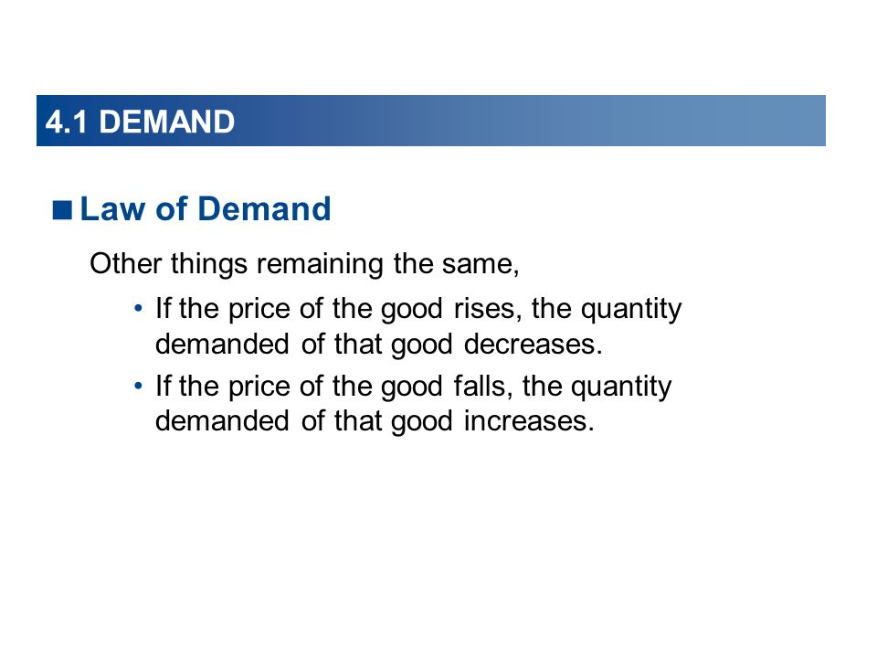 4.1 DEMAND Law of Demand Other things remaining the same, If the price of the good rises, the quantity demanded of that good decreases.